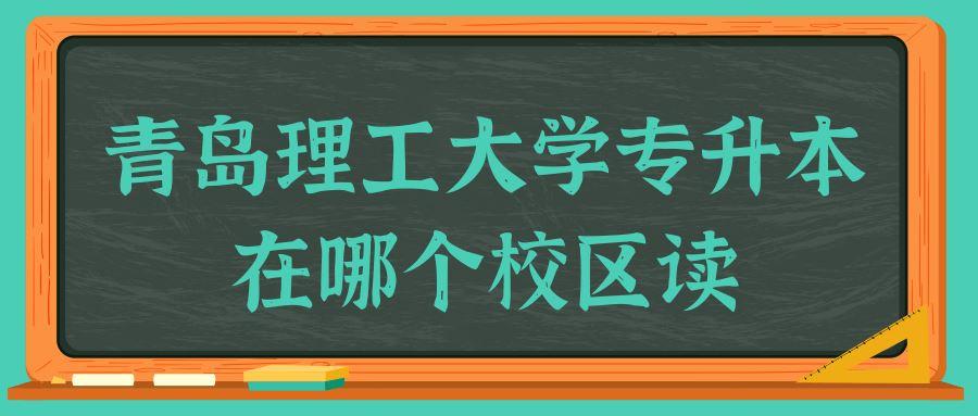 青岛理工大学专升本在哪个校区读
