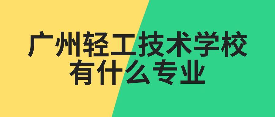 广州轻工技术学校有什么专业