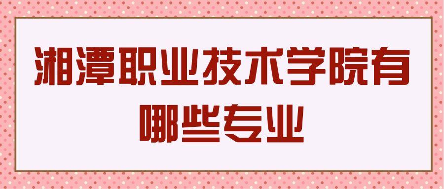湘潭职业技术学院有哪些专业