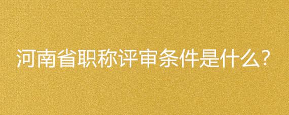 河南省职称评审条件是什么?